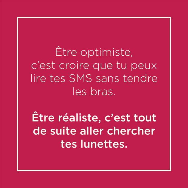 Post humoristique : Etre optimiste c'est croire que tu peux lire tes SMS sans tendre les bras. Etre réaliste, c'est tout de suite aller chercher tes lunettes.