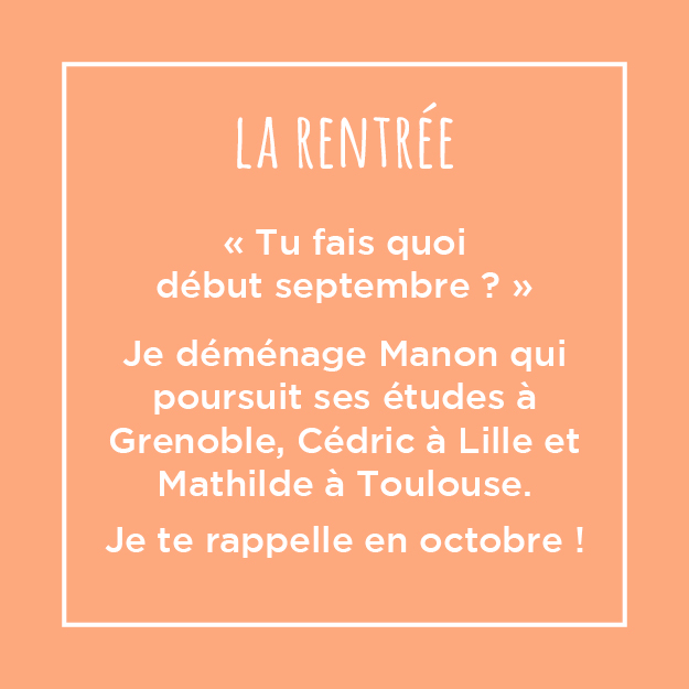 Tu fais quoi début septembre ? Je déménage Manon qui poursuit ses études à Grenoble, Cédric à Lille et Mathilde à Toulouse. Je te rappelle en octobre !