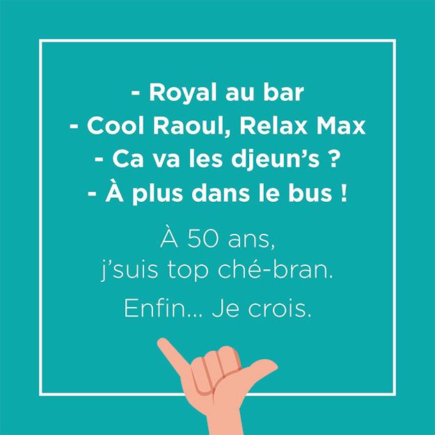 Royal au bar, ool Raoul, Relax Max, Ca va les djeun's ? A plus dans le bus ! A 50 ans, j'suis trop ché-bran. Enfin... je crois.