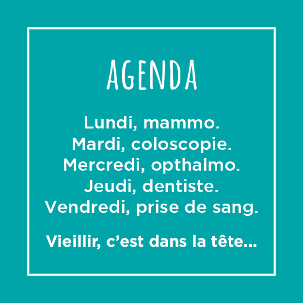 Post - Agenda : Lundi, mammo. Mardi, coloscopie. Mercredi, ophtalmo. Jeudi, dentiste. Vendredi, prise de sang. Vieillir, c'est dans la tête.