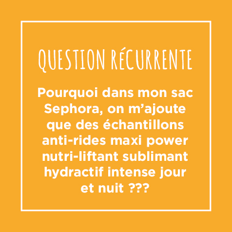 Post - Question récurrente : Pourquoi dans mon sac Sephora, on m'ajoute que des échantillons anti-rides maxi power nutri-liftant sublimant hydractif intense jour et nuit ???