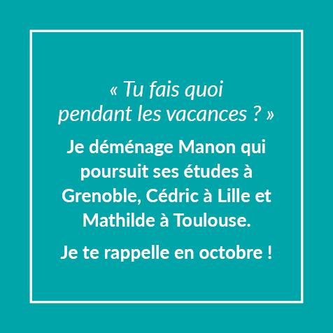 Tu fais quoi pendant les vacances ? Je déménage Manon qui poursuit ses études à Grenoble, Cédric à Lille et Mathilde à Toulouse. Je te rappelle en octobre !
