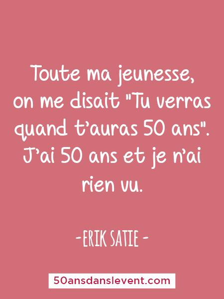 """Citation 50 ans - Toute ma jeunesse, on me disait """"Tu verras quand t'auras 50 ans"""". J'ai 50 ans et je n'ai rien vu. - Erik Satie"""